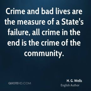 H. G. Wells - Crime and bad lives are the measure of a State's failure, all crime in the end is the crime of the community.