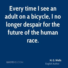 H. G. Wells - Every time I see an adult on a bicycle, I no longer despair for the future of the human race.