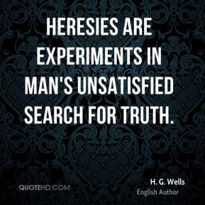 H. G. Wells - Heresies are experiments in man's unsatisfied search for truth.