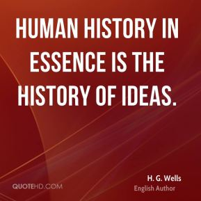 H. G. Wells - Human history in essence is the history of ideas.