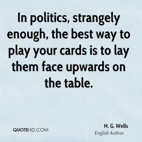 In politics, strangely enough, the best way to play your cards is to lay them face upwards on the table.