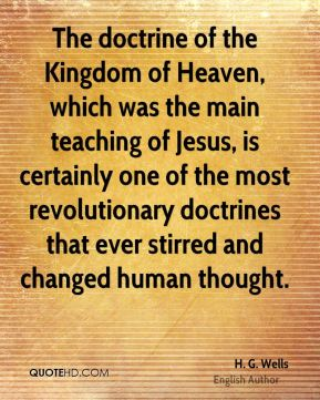H. G. Wells - The doctrine of the Kingdom of Heaven, which was the main teaching of Jesus, is certainly one of the most revolutionary doctrines that ever stirred and changed human thought.