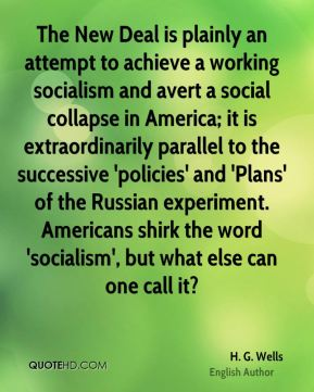 H. G. Wells - The New Deal is plainly an attempt to achieve a working socialism and avert a social collapse in America; it is extraordinarily parallel to the successive 'policies' and 'Plans' of the Russian experiment. Americans shirk the word 'socialism', but what else can one call it?