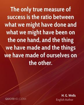 H. G. Wells - The only true measure of success is the ratio between what we might have done and what we might have been on the one hand, and the thing we have made and the things we have made of ourselves on the other.