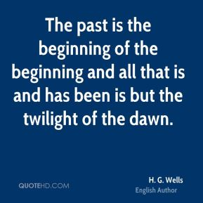 The past is the beginning of the beginning and all that is and has been is but the twilight of the dawn.