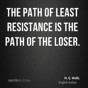 The path of least resistance is the path of the loser.