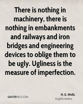 There is nothing in machinery, there is nothing in embankments and railways and iron bridges and engineering devices to oblige them to be ugly. Ugliness is the measure of imperfection.