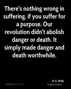 H. G. Wells - There's nothing wrong in suffering, if you suffer for a purpose. Our revolution didn't abolish danger or death. It simply made danger and death worthwhile.