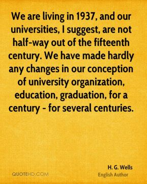 H. G. Wells - We are living in 1937, and our universities, I suggest, are not half-way out of the fifteenth century. We have made hardly any changes in our conception of university organization, education, graduation, for a century - for several centuries.