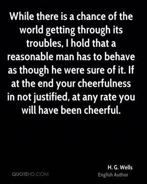 While there is a chance of the world getting through its troubles, I hold that a reasonable man has to behave as though he were sure of it. If at the end your cheerfulness in not justified, at any rate you will have been cheerful.