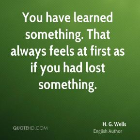 You have learned something. That always feels at first as if you had lost something.