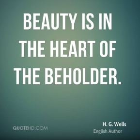 H. G. Wells - Beauty is in the heart of the beholder.