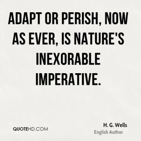 H. G. Wells - Adapt or perish, now as ever, is nature's inexorable imperative.