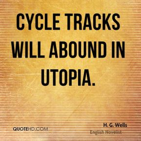 H. G. Wells - Cycle tracks will abound in Utopia.