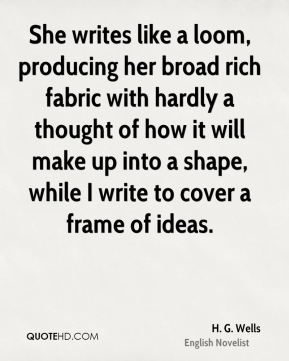 H. G. Wells - She writes like a loom, producing her broad rich fabric with hardly a thought of how it will make up into a shape, while I write to cover a frame of ideas.