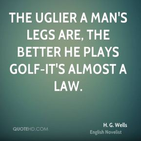 H. G. Wells - The uglier a man's legs are, the better he plays golf-it's almost a law.