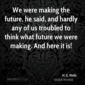 H. G. Wells - We were making the future, he said, and hardly any of us troubled to think what future we were making. And here it is!