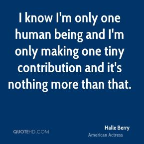 Halle Berry - I know I'm only one human being and I'm only making one tiny contribution and it's nothing more than that.