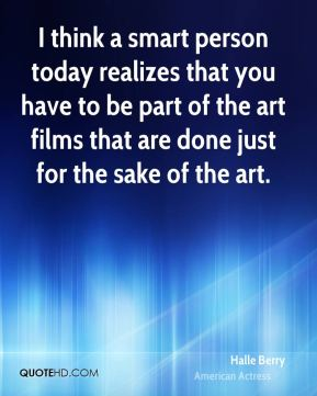 Halle Berry - I think a smart person today realizes that you have to be part of the art films that are done just for the sake of the art.