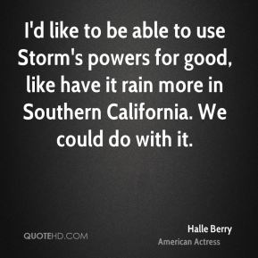 Halle Berry - I'd like to be able to use Storm's powers for good, like have it rain more in Southern California. We could do with it.