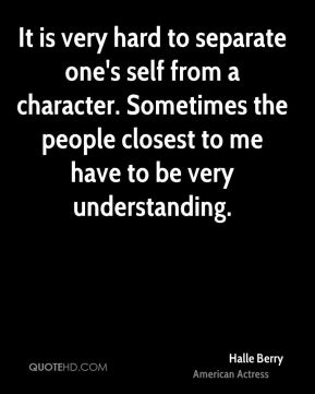 Halle Berry - It is very hard to separate one's self from a character. Sometimes the people closest to me have to be very understanding.