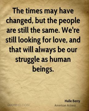 Halle Berry - The times may have changed, but the people are still the same. We're still looking for love, and that will always be our struggle as human beings.