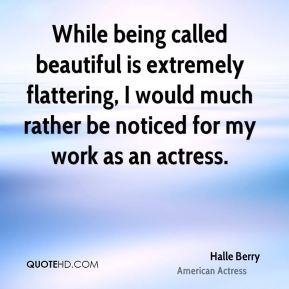 Halle Berry - While being called beautiful is extremely flattering, I would much rather be noticed for my work as an actress.
