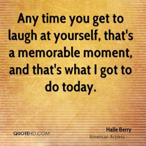Any time you get to laugh at yourself, that's a memorable moment, and that's what I got to do today.