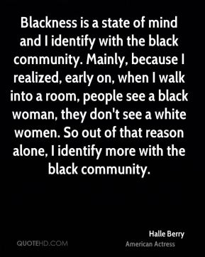 Blackness is a state of mind and I identify with the black community. Mainly, because I realized, early on, when I walk into a room, people see a black woman, they don't see a white women. So out of that reason alone, I identify more with the black community.