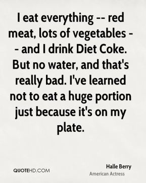 I eat everything -- red meat, lots of vegetables -- and I drink Diet Coke. But no water, and that's really bad. I've learned not to eat a huge portion just because it's on my plate.
