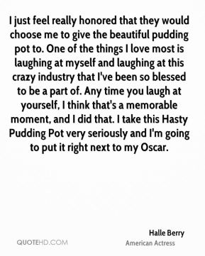 I just feel really honored that they would choose me to give the beautiful pudding pot to. One of the things I love most is laughing at myself and laughing at this crazy industry that I've been so blessed to be a part of. Any time you laugh at yourself, I think that's a memorable moment, and I did that. I take this Hasty Pudding Pot very seriously and I'm going to put it right next to my Oscar.