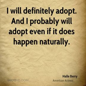 I will definitely adopt. And I probably will adopt even if it does happen naturally.