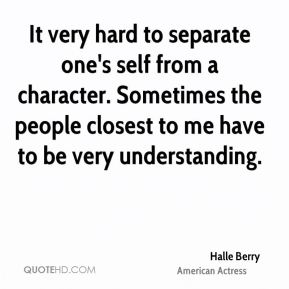 It very hard to separate one's self from a character. Sometimes the people closest to me have to be very understanding.