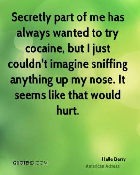 Secretly part of me has always wanted to try cocaine, but I just couldn't imagine sniffing anything up my nose. It seems like that would hurt.