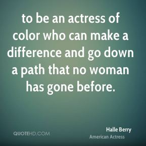 to be an actress of color who can make a difference and go down a path that no woman has gone before.