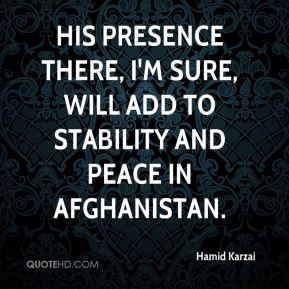 His presence there, I'm sure, will add to stability and peace in Afghanistan.