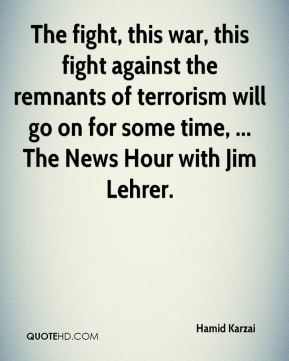 The fight, this war, this fight against the remnants of terrorism will go on for some time, ... The News Hour with Jim Lehrer.