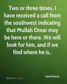 Two or three times, I have received a call from the southwest indicating that Mullah Omar may be here or there. We will look for him, and if we find where he is.