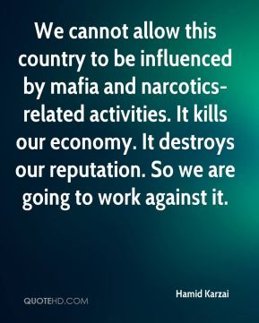 We cannot allow this country to be influenced by mafia and narcotics-related activities. It kills our economy. It destroys our reputation. So we are going to work against it.
