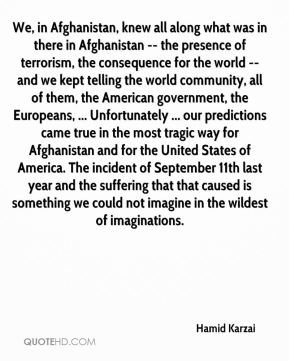 We, in Afghanistan, knew all along what was in there in Afghanistan -- the presence of terrorism, the consequence for the world -- and we kept telling the world community, all of them, the American government, the Europeans, ... Unfortunately ... our predictions came true in the most tragic way for Afghanistan and for the United States of America. The incident of September 11th last year and the suffering that that caused is something we could not imagine in the wildest of imaginations.
