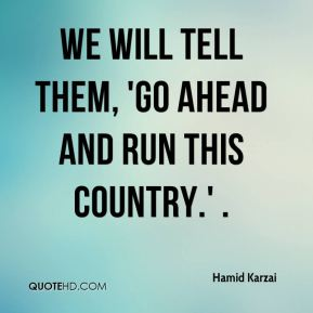 we will tell them, 'go ahead and run this country.' .