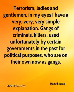 Terrorism, ladies and gentlemen, in my eyes I have a very, very, very simple explanation. Gangs of criminals, killers, used unfortunately by certain governments in the past for political purposes, who are on their own now as gangs.