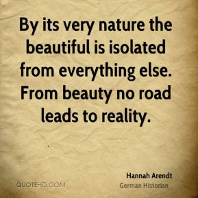 By its very nature the beautiful is isolated from everything else. From beauty no road leads to reality.