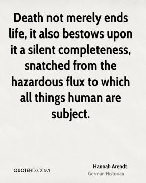 Hannah Arendt - Death not merely ends life, it also bestows upon it a silent completeness, snatched from the hazardous flux to which all things human are subject.
