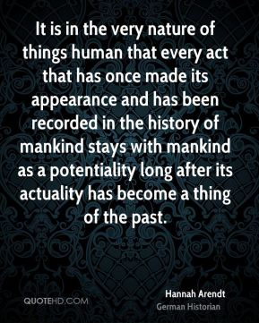 Hannah Arendt - It is in the very nature of things human that every act that has once made its appearance and has been recorded in the history of mankind stays with mankind as a potentiality long after its actuality has become a thing of the past.