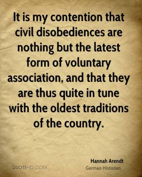Hannah Arendt - It is my contention that civil disobediences are nothing but the latest form of voluntary association, and that they are thus quite in tune with the oldest traditions of the country.