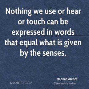 Nothing we use or hear or touch can be expressed in words that equal what is given by the senses.