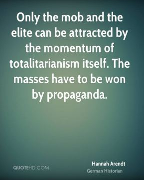 Hannah Arendt - Only the mob and the elite can be attracted by the momentum of totalitarianism itself. The masses have to be won by propaganda.