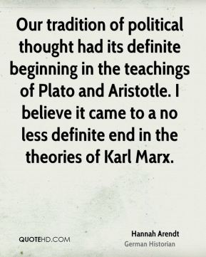 Hannah Arendt - Our tradition of political thought had its definite beginning in the teachings of Plato and Aristotle. I believe it came to a no less definite end in the theories of Karl Marx.