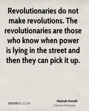 Revolutionaries do not make revolutions. The revolutionaries are those who know when power is lying in the street and then they can pick it up.